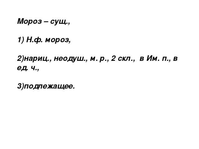 Мороз – сущ., 1) Н.ф. мороз, 2)нариц., неодуш., м. р., 2 скл., в Им. п., в ед. ч., 3)подлежащее.