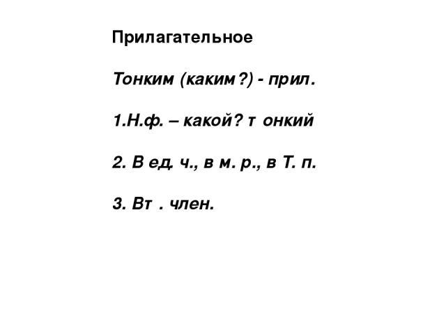 Прилагательное Тонким (каким?) - прил. 1.Н.ф. – какой? тонкий 2. В ед. ч., в м. р., в Т. п. 3. Вт. член.