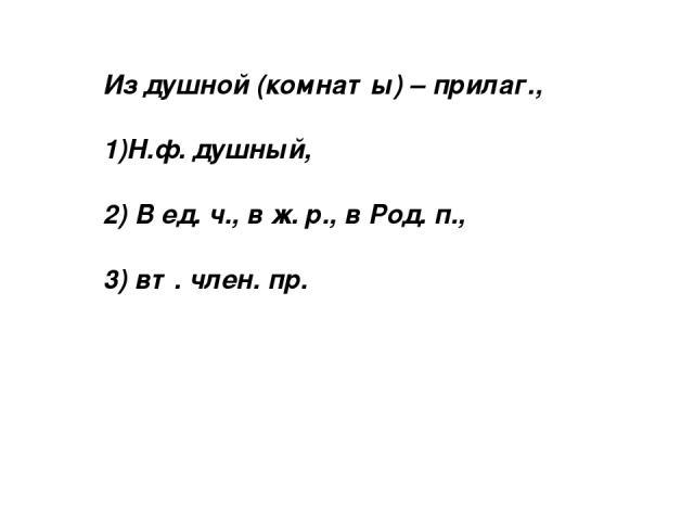 Из душной (комнаты) – прилаг., 1)Н.ф. душный, 2) В ед. ч., в ж. р., в Род. п., 3) вт. член. пр.