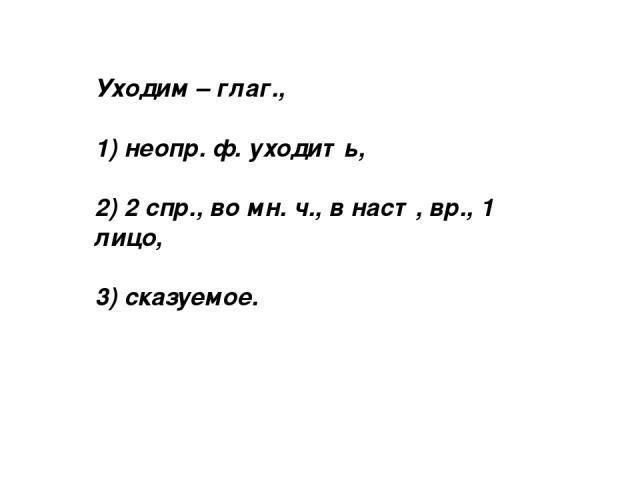 Уходим – глаг., 1) неопр. ф. уходить, 2) 2 спр., во мн. ч., в наст, вр., 1 лицо, 3) сказуемое.