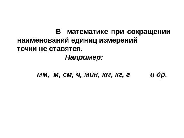 В математике при сокращении наименований единиц измерений точки не ставятся. Например: мм, м, см, ч, мин, км, кг, г и др.
