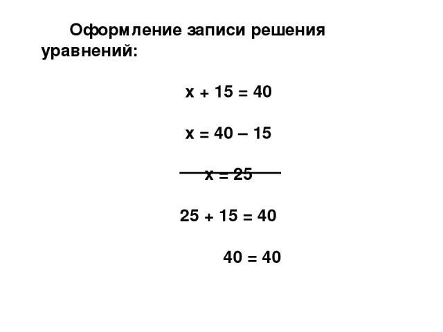 Оформление записи решения уравнений: х + 15 = 40 х = 40 – 15 х = 25 25 + 15 = 40 40 = 40