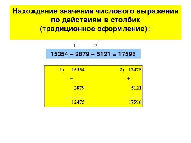 Нахождение значения числового выражения по действиям в столбик (традиционное оформление) : 15354 – 2879 + 5121 = 17596 1 2 1) 15354  2) 12475 – + 2879 5121  12475   17596
