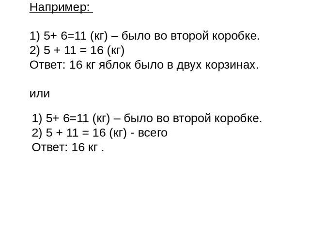 Например: 1) 5+ 6=11 (кг) – было во второй коробке. 2) 5 + 11 = 16 (кг) Ответ: 16 кг яблок было в двух корзинах. или 1) 5+ 6=11 (кг) – было во второй коробке. 2) 5 + 11 = 16 (кг) - всего Ответ: 16 кг .