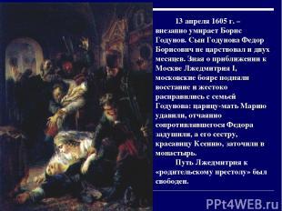 13 апреля 1605 г. – внезапно умирает Борис Годунов. Сын Годунова Федор Борисович