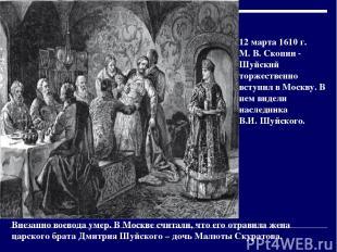 12 марта 1610 г. М. В. Скопин - Шуйский торжественно вступил в Москву. В нем вид