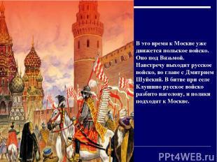 В это время к Москве уже движется польское войско. Оно под Вязьмой. Навстречу вы