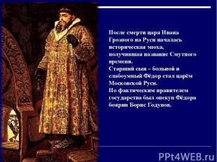 После смерти царя Ивана Грозного на Руси началась историческая эпоха, получившая