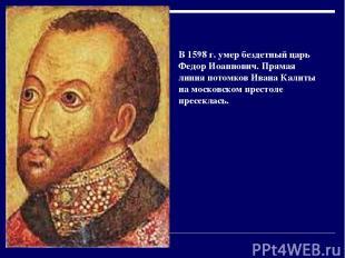 В 1598г. умер бездетный царь Федор Иоаннович. Прямая линия потомков Ивана Калит