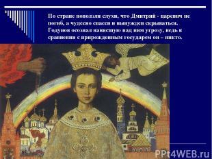 По стране поползли слухи, что Дмитрий - царевич не погиб, а чудесно спасен и вын
