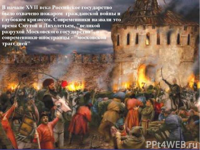В начале XVII века Российское государство было охвачено пожаром гражданской войны и глубоким кризисом. Современники назвали это время Смутой и Лихолетьем,