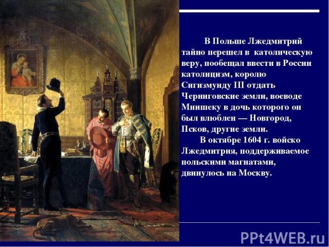 В Польше Лжедмитрий тайно перешел в католическую веру, пообещал ввести в России католицизм, королю Сигизмунду III отдать Черниговские земли, воеводе Мнишеку в дочь которого он был влюблен — Новгород, Псков, другие земли. В октябре 1604 г. войско Лже…