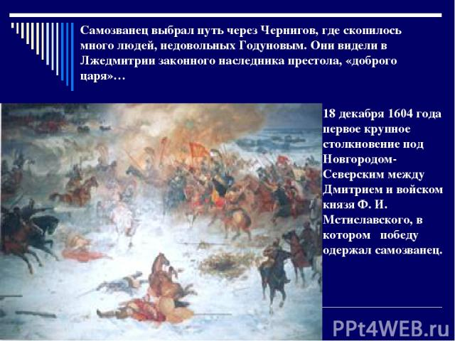 18 декабря 1604 года первое крупное столкновение под Новгородом- Северским между Дмитрием и войском князя Ф. И. Мстиславского, в котором победу одержал самозванец. Самозванец выбрал путь через Чернигов, где скопилось много людей, недовольных Годунов…