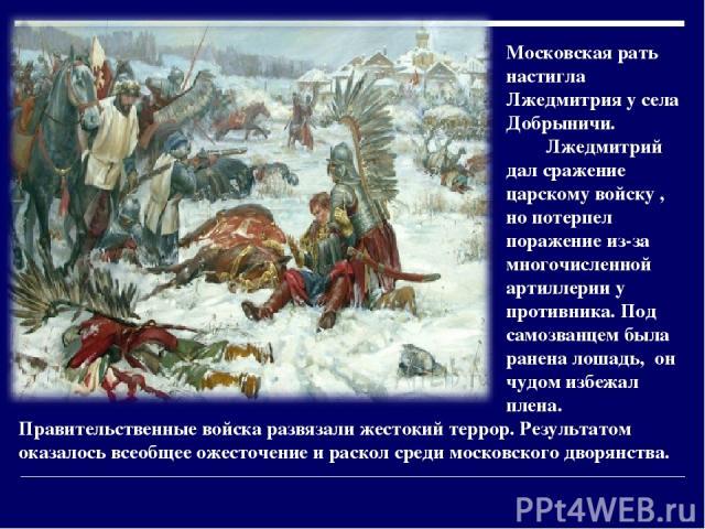 Московская рать настигла Лжедмитрия у села Добрыничи. Лжедмитрий дал сражение царскому войску , но потерпел поражение из-за многочисленной артиллерии у противника. Под самозванцем была ранена лошадь, он чудом избежал плена. Правительственные войска …