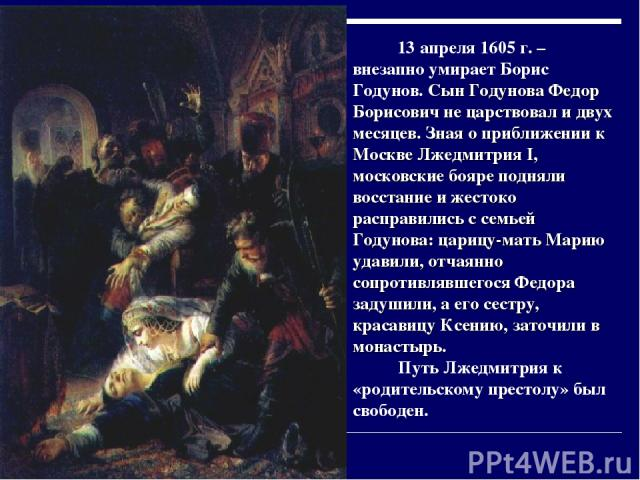 13 апреля 1605 г. – внезапно умирает Борис Годунов. Сын Годунова Федор Борисович не царствовал и двух месяцев. Зная о приближении к Москве Лжедмитрия I, московские бояре подняли восстание и жестоко расправились с семьей Годунова: царицу-мать Марию у…