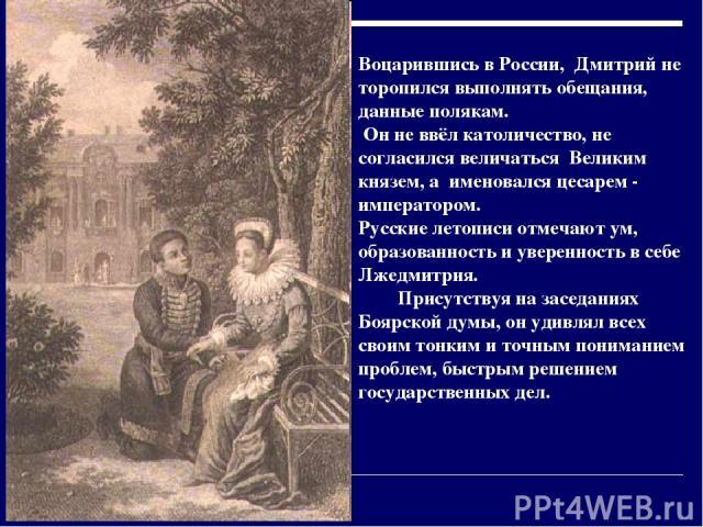 Воцарившись в России, Дмитрий не торопился выполнять обещания, данные полякам. Он не ввёл католичество, не согласился величаться Великим князем, а именовался цесарем - императором. Русские летописи отмечают ум, образованность и уверенность в себе Лж…