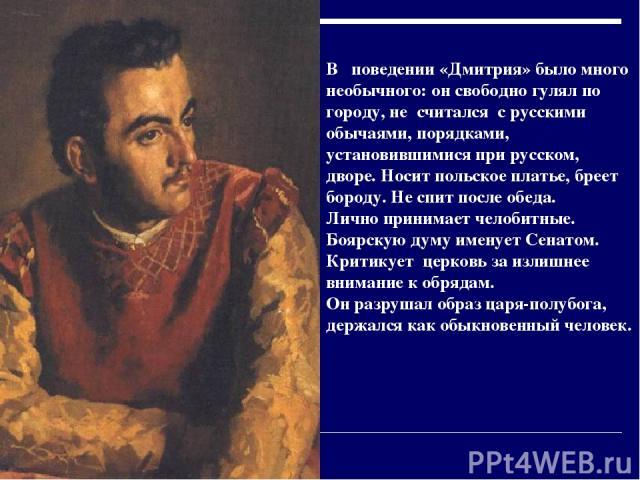 В поведении «Дмитрия» было много необычного: он свободно гулял по городу, не считался с русскими обычаями, порядками, установившимися при русском, дворе. Носит польское платье, бреет бороду. Не спит после обеда. Лично принимает челобитные. Боярскую …
