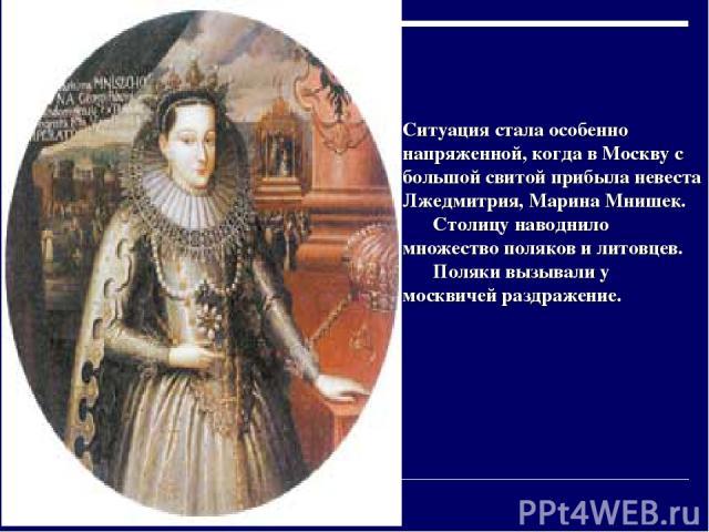 Ситуация стала особенно напряженной, когда в Москву с большой свитой прибыла невеста Лжедмитрия, Марина Мнишек. Столицу наводнило множество поляков и литовцев. Поляки вызывали у москвичей раздражение.