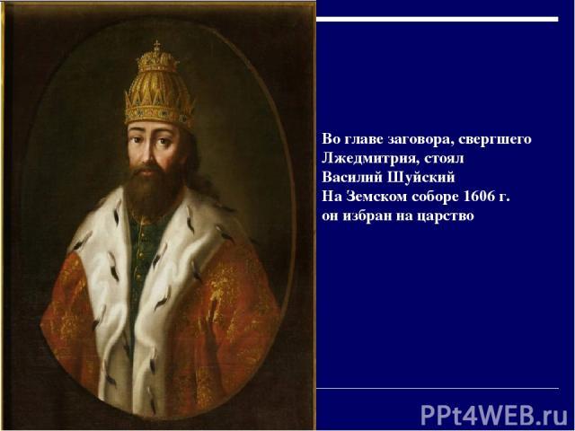 Во главе заговора, свергшего Лжедмитрия, стоял Василий Шуйский На Земском соборе 1606 г. он избран на царство