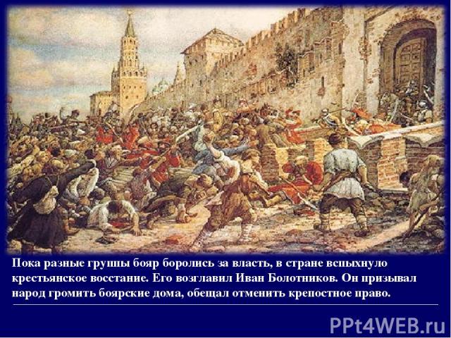 Пока разные группы бояр боролись за власть, в стране вспыхнуло крестьянское восстание. Его возглавил Иван Болотников. Он призывал народ громить боярские дома, обещал отменить крепостное право.