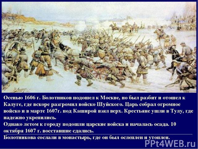 Осенью 1606 г. Болотников подошел к Москве, но был разбит и отошел к Калуге, где вскоре разгромил войско Шуйского. Царь собрал огромное войско и в марте 1607г. под Каширой взял верх. Крестьяне ушли в Тулу, где надежно укрепились. Однако летом к горо…