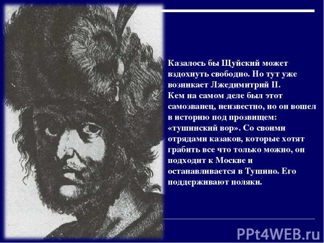 Казалось бы Щуйский может вздохнуть свободно. Но тут уже возникает Лжедимитрий II. Кем на самом деле был этот самозванец, неизвестно, но он вошел в историю под прозвищем: «тушинский вор». Со своими отрядами казаков, которые хотят грабить все что тол…