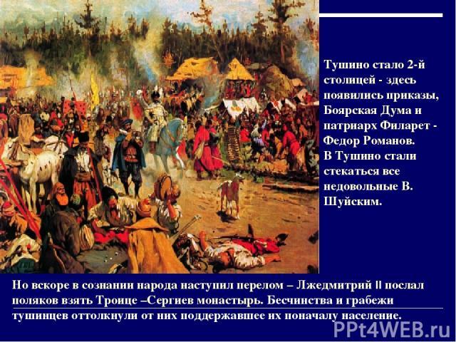 Но вскоре в сознании народа наступил перелом – Лжедмитрий II послал поляков взять Троице –Сергиев монастырь. Бесчинства и грабежи тушинцев оттолкнули от них поддержавшее их поначалу население. Тушино стало 2-й столицей - здесь появились приказы, Боя…