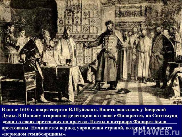 В июле 1610 г. бояре свергли В.Шуйского. Власть оказалась у Боярской Думы. В Польшу отправили делегацию во главе с Филаретом, но Сигизмунд заявил о своих претензиях на престол. Послы и патриарх Филарет были арестованы. Начинается период управления с…