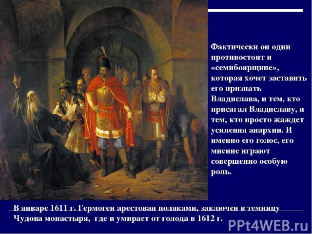 Фактически он один противостоит и «семибоярщине», которая хочет заставить его признать Владислава, и тем, кто присягал Владиславу, и тем, кто просто жаждет усиления анархии. И именно его голос, его мнение играют совершенно особую роль. В январе 1611…
