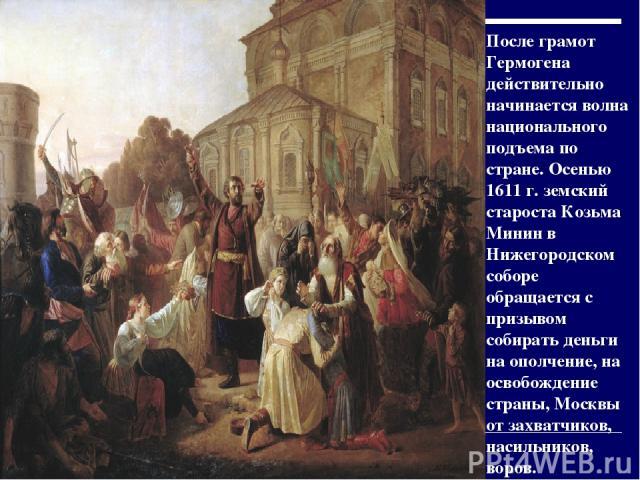 После грамот Гермогена действительно начинается волна национального подъема по стране. Осенью 1611 г. земский староста Козьма Минин в Нижегородском соборе обращается с призывом собирать деньги на ополчение, на освобождение страны, Москвы от захватчи…
