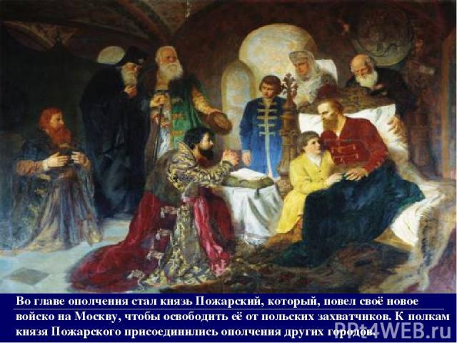 Во главе ополчения стал князь Пожарский, который, повел своё новое войско на Москву, чтобы освободить её от польских захватчиков. К полкам князя Пожарского присоединились ополчения других городов.