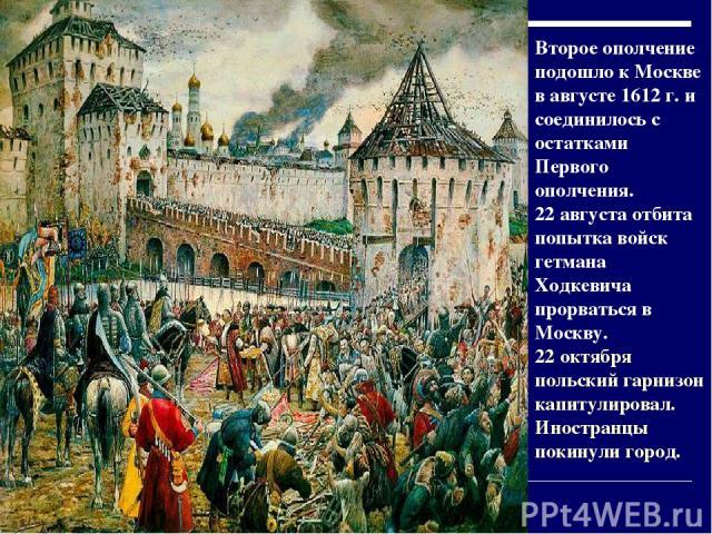 Второе ополчение подошло к Москве в августе 1612 г. и соединилось с остатками Первого ополчения. 22 августа отбита попытка войск гетмана Ходкевича прорваться в Москву. 22 октября польский гарнизон капитулировал. Иностранцы покинули город.