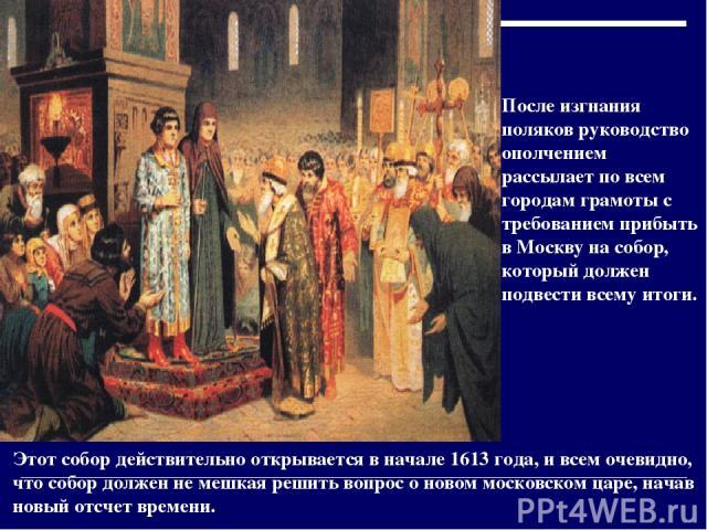 После изгнания поляков руководство ополчением рассылает по всем городам грамоты с требованием прибыть в Москву на собор, который должен подвести всему итоги. Этот собор действительно открывается в начале 1613 года, и всем очевидно, что собор должен …