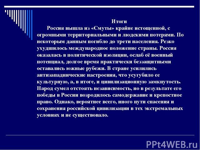 Итоги Россия вышла из «Смуты» крайне истощенной, с огромными территориальными и людскими потерями. По некоторым данным погибло до трети населения. Резко ухудшилось международное положение страны. Россия оказалась в политической изоляции, ослаб её во…