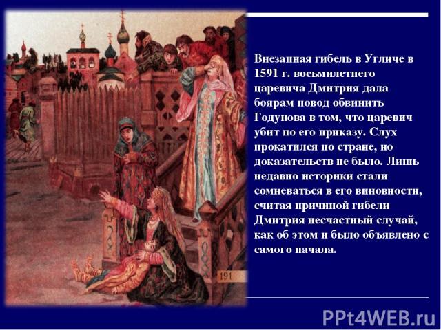 Внезапная гибель в Угличе в 1591 г. восьмилетнего царевича Дмитрия дала боярам повод обвинить Годунова в том, что царевич убит по его приказу. Слух прокатился по стране, но доказательств не было. Лишь недавно историки стали сомневаться в его виновно…