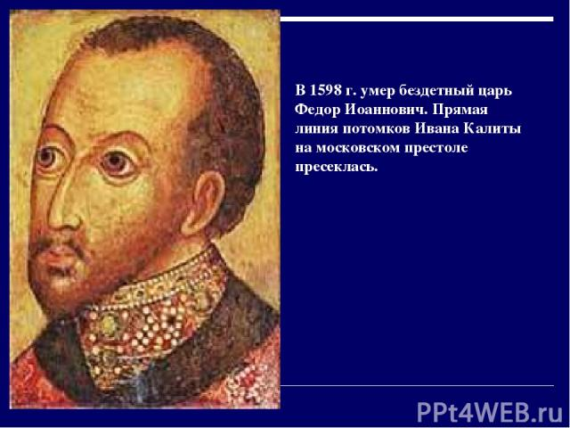 В 1598г. умер бездетный царь Федор Иоаннович. Прямая линия потомков Ивана Калиты на московском престоле пресеклась.