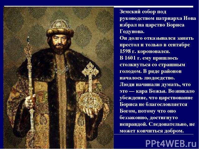 Земский собор под руководством патриарха Иова избрал на царство Бориса Годунова. Он долго отказывался занять престол и только в сентябре 1598 г. короновался. В 1601 г. ему пришлось столкнуться со страшным голодом. В ряде районов началось людоедство.…
