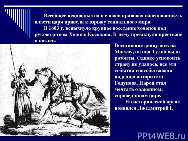 Восставшие двинулись на Москву, но под Тулой были разбиты. Однако успокоить страну не удалось, все эти события способствовали падению авторитета Годунова. Народ стал мечтать о законном, справедливом царе. На исторической арене появился Лжедмитрий I.…