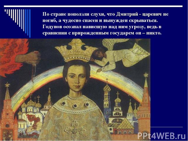 По стране поползли слухи, что Дмитрий - царевич не погиб, а чудесно спасен и вынужден скрываться. Годунов осознал нависшую над ним угрозу, ведь в сравнении с прирожденным государем он – никто.