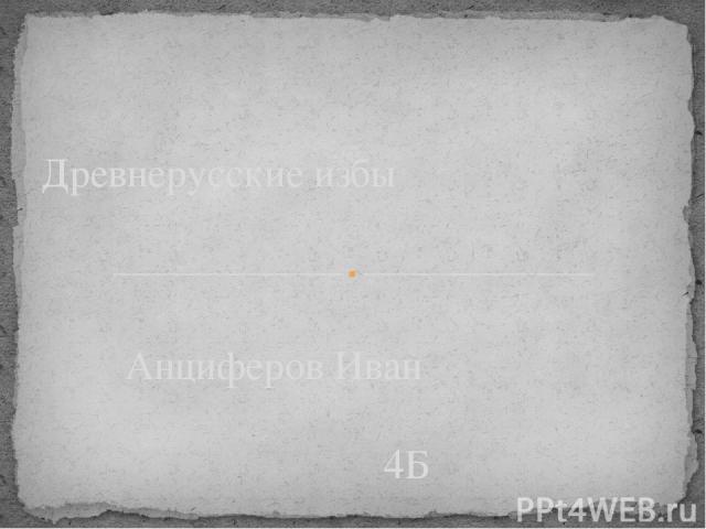 Анциферов Иван 4Б ivantz@inbox.ru Древнерусские избы