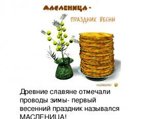 Древние славяне отмечали проводы зимы- первый весенний праздник назывался МАСЛЕН