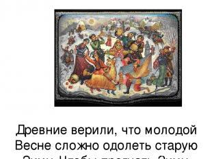 Древние верили, что молодой Весне сложно одолеть старую Зиму. Чтобы прогнать Зим