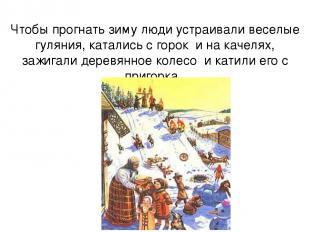 Чтобы прогнать зиму люди устраивали веселые гуляния, катались с горок и на качел