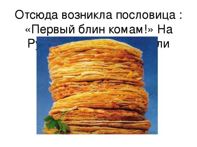 Отсюда возникла пословица : «Первый блин комам!» На Руси медведей называли комами.