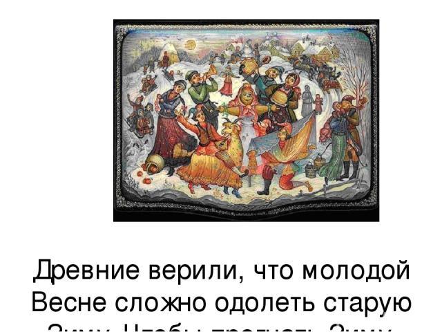 Древние верили, что молодой Весне сложно одолеть старую Зиму. Чтобы прогнать Зиму, устраивали веселые гуляния.