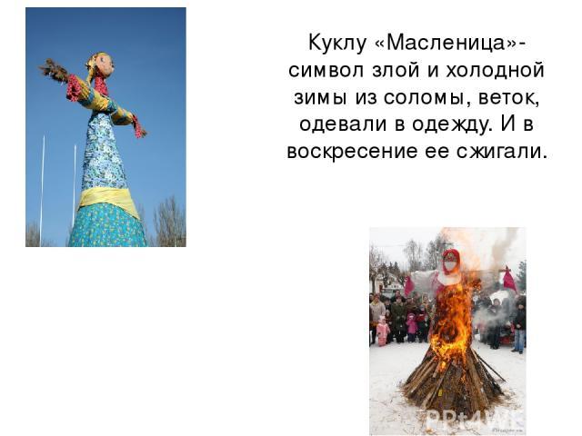 Куклу «Масленица»- символ злой и холодной зимы из соломы, веток, одевали в одежду. И в воскресение ее сжигали.
