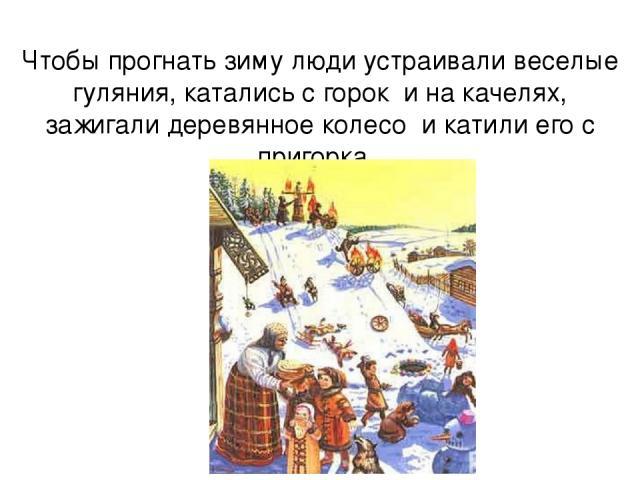 Чтобы прогнать зиму люди устраивали веселые гуляния, катались с горок и на качелях, зажигали деревянное колесо и катили его с пригорка .
