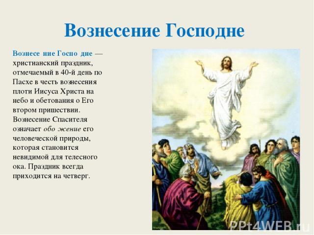 Вознесение Господне Вознесе ние Госпо дне — христианский праздник, отмечаемый в 40-й день по Пасхе в честь вознесения плоти Иисуса Христа на небо и обетования о Его втором пришествии. Вознесение Спасителя означает обо жение его человеческой природы,…
