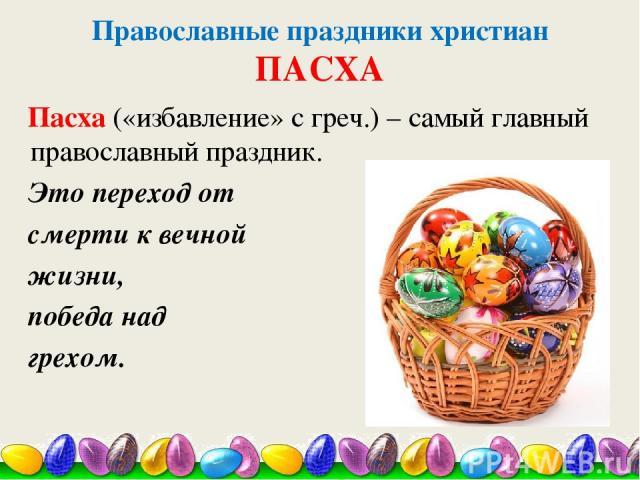 Православные праздники христиан ПАСХА Пасха («избавление» с греч.) – самый главный православный праздник. Это переход от смерти к вечной жизни, победа над грехом.
