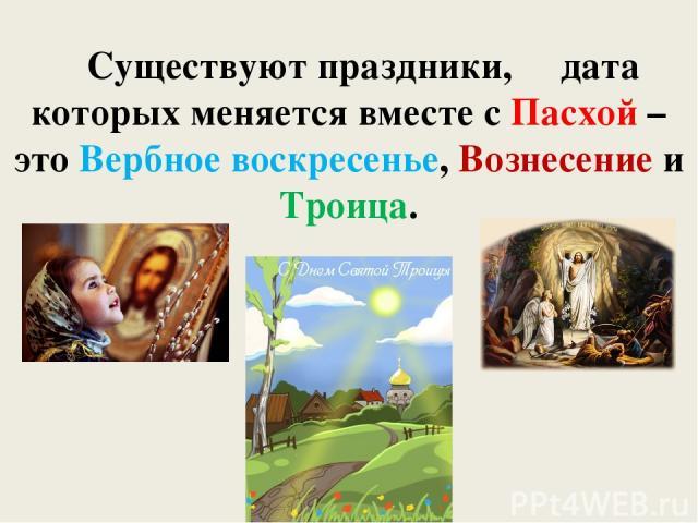 Существуют праздники, дата которых меняется вместе с Пасхой – это Вербное воскресенье, Вознесение и Троица.